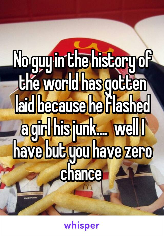 No guy in the history of the world has gotten laid because he flashed a girl his junk....  well I have but you have zero chance