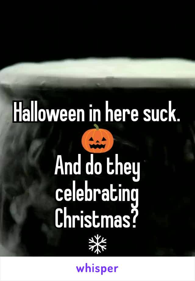Halloween in here suck. 🎃 And do they celebrating Christmas? ❄