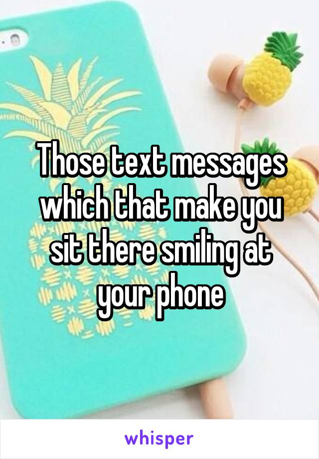 Those text messages which that make you sit there smiling at your phone