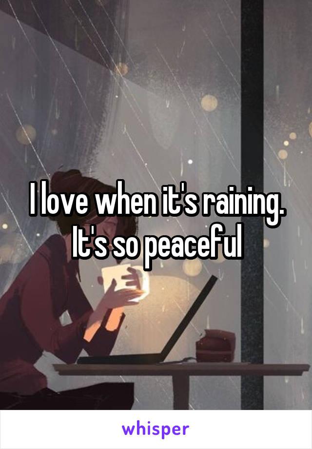 I love when it's raining. It's so peaceful
