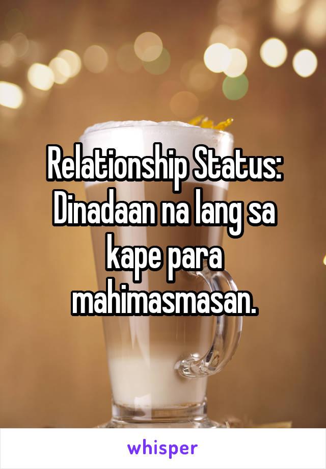 Relationship Status: Dinadaan na lang sa kape para mahimasmasan.