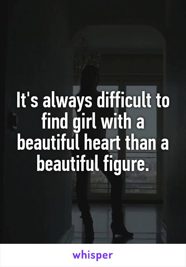 It's always difficult to find girl with a beautiful heart than a beautiful figure.