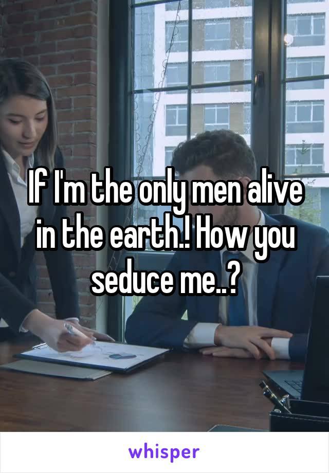 If I'm the only men alive in the earth.! How you seduce me..?