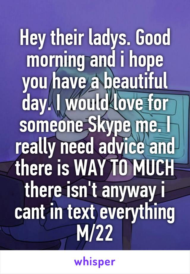 Hey their ladys. Good morning and i hope you have a beautiful day. I would love for someone Skype me. I really need advice and there is WAY TO MUCH there isn't anyway i cant in text everything M/22