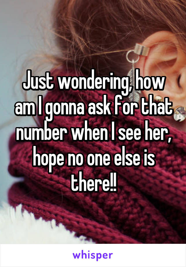 Just wondering, how am I gonna ask for that number when I see her, hope no one else is there!!