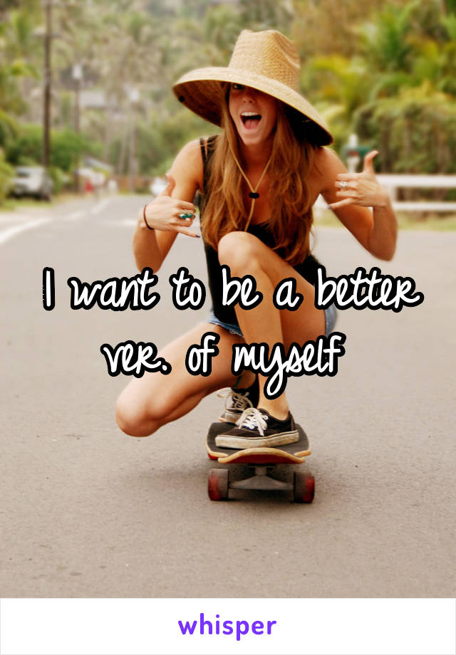 I want to be a better ver. of myself