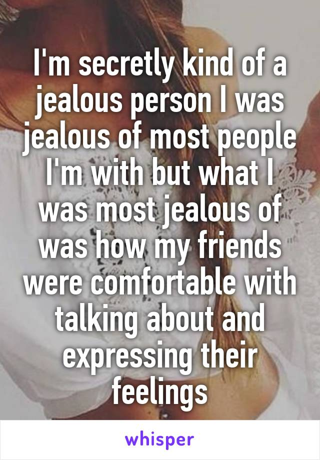 I'm secretly kind of a jealous person I was jealous of most people I'm with but what I was most jealous of was how my friends were comfortable with talking about and expressing their feelings