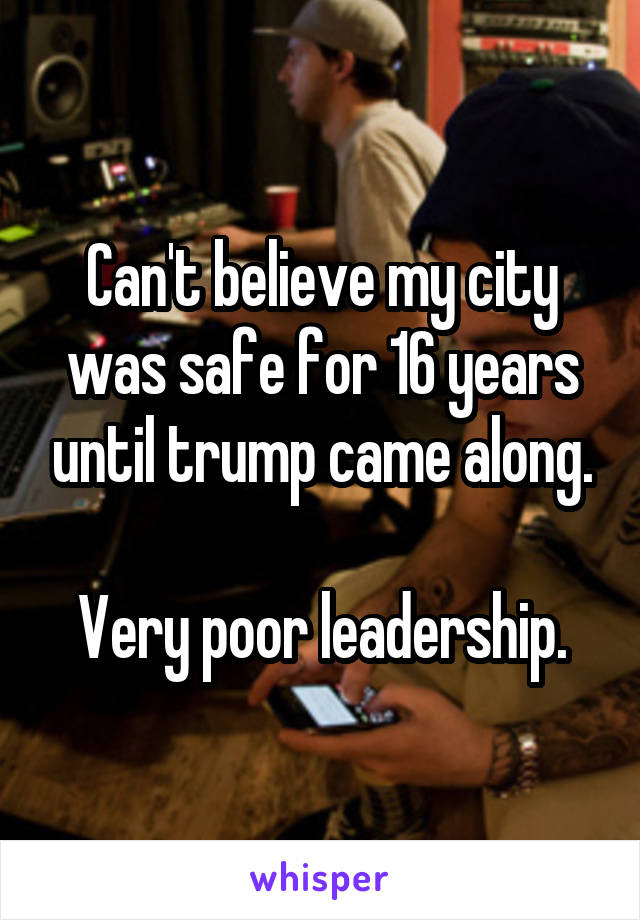 Can't believe my city was safe for 16 years until trump came along.  Very poor leadership.
