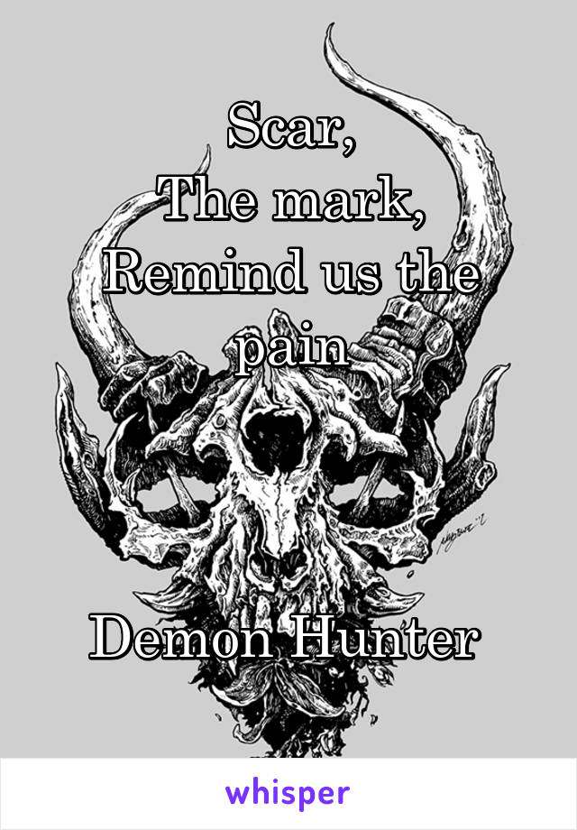 Scar, The mark, Remind us the pain    Demon Hunter