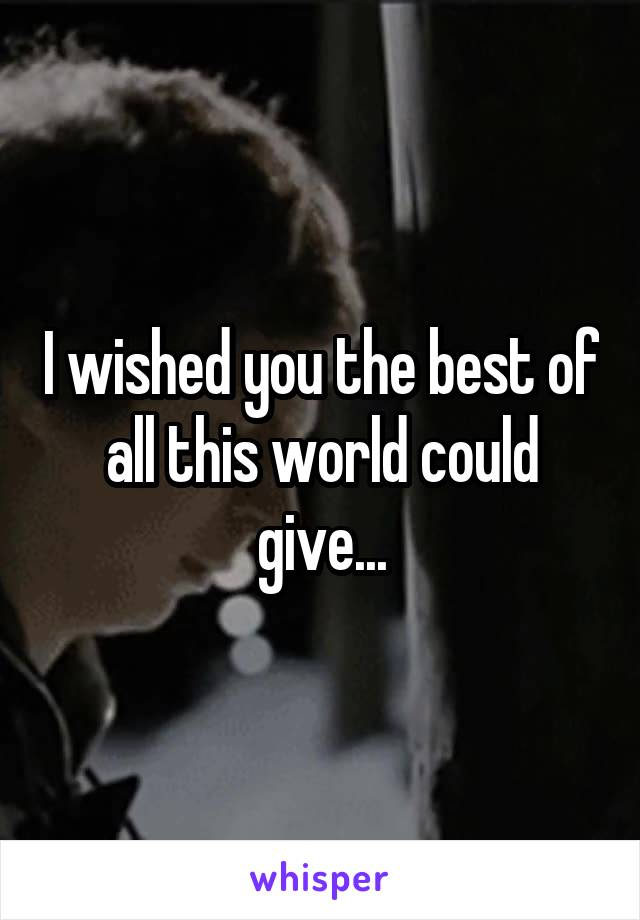 I wished you the best of all this world could give...