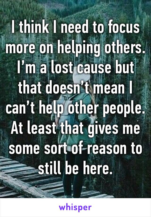 I think I need to focus more on helping others. I'm a lost cause but that doesn't mean I can't help other people. At least that gives me some sort of reason to still be here.