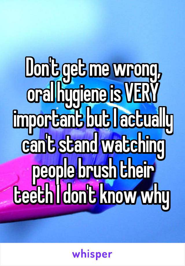 Don't get me wrong, oral hygiene is VERY important but I actually can't stand watching people brush their teeth I don't know why