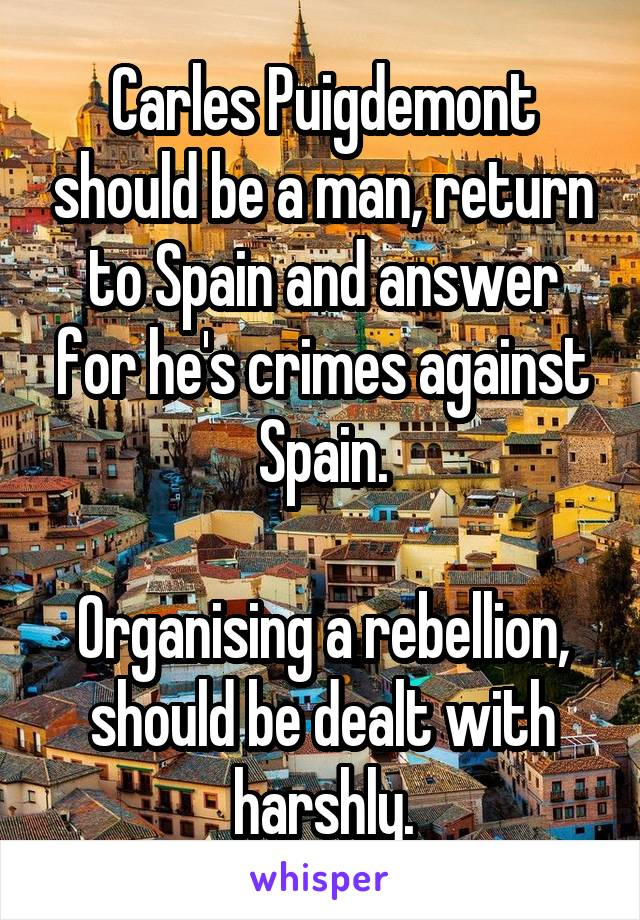 Carles Puigdemont should be a man, return to Spain and answer for he's crimes against Spain.  Organising a rebellion, should be dealt with harshly.