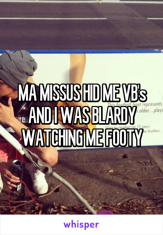 MA MISSUS HID ME VB's AND I WAS BLARDY WATCHING ME FOOTY