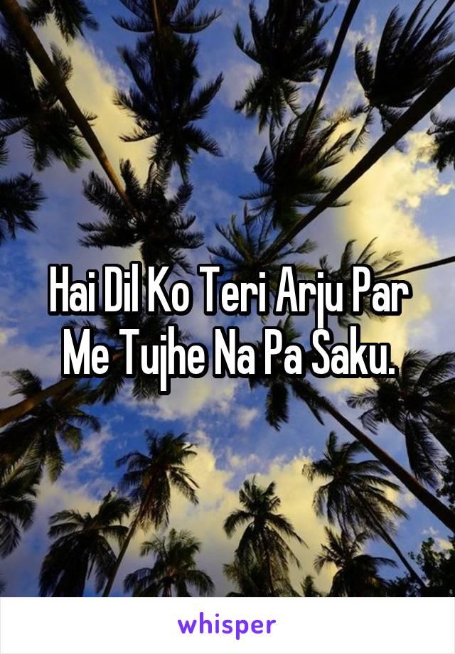 Hai Dil Ko Teri Arju Par Me Tujhe Na Pa Saku.