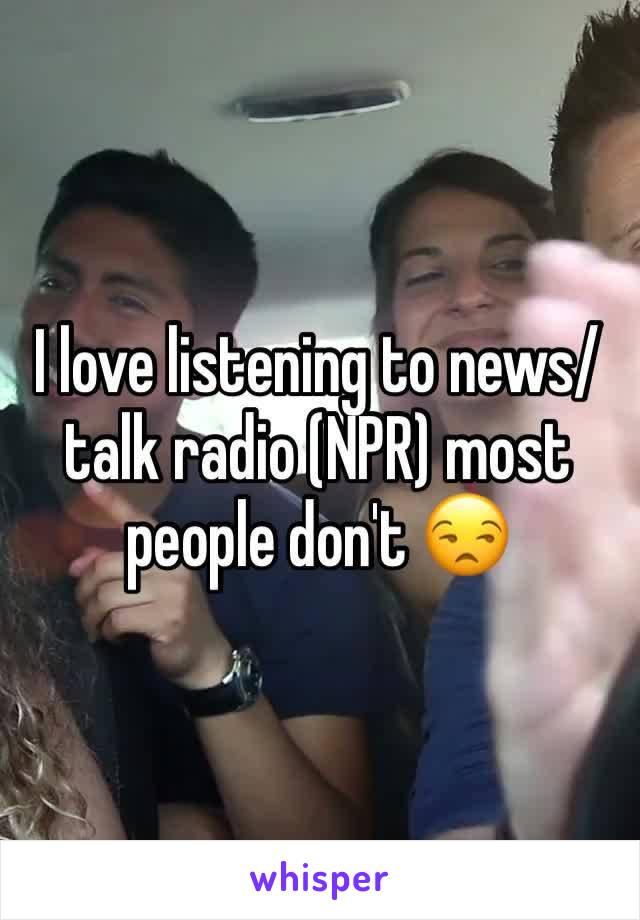 I love listening to news/talk radio (NPR) most people don't 😒