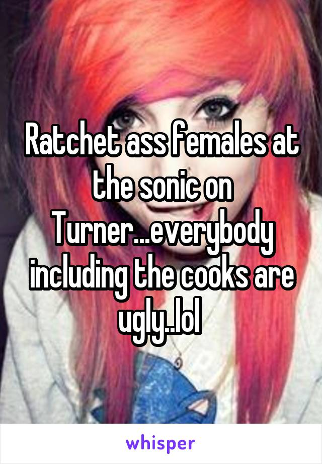 Ratchet ass females at the sonic on Turner...everybody including the cooks are ugly..lol