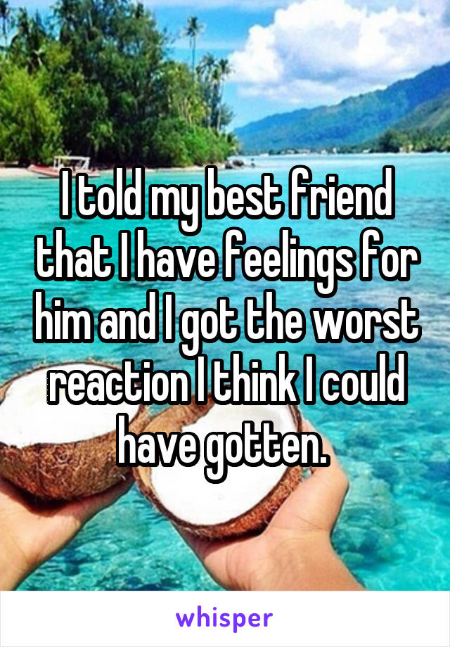 I told my best friend that I have feelings for him and I got the worst reaction I think I could have gotten.