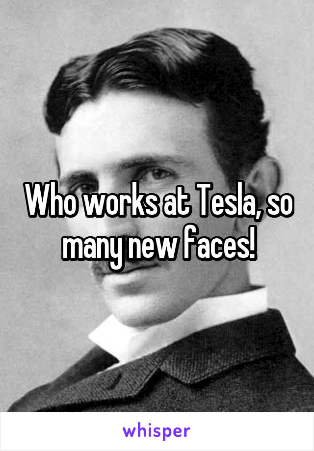 Who works at Tesla, so many new faces!