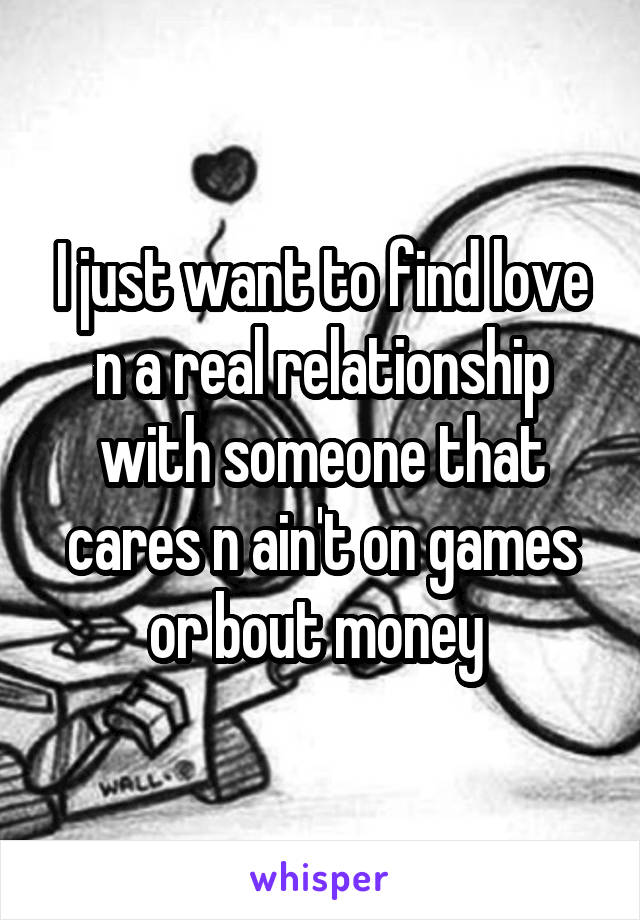 I just want to find love n a real relationship with someone that cares n ain't on games or bout money