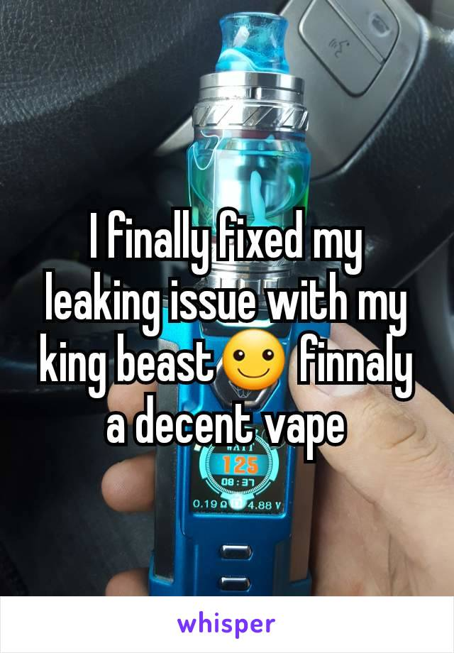 I finally fixed my leaking issue with my king beast☺ finnaly a decent vape