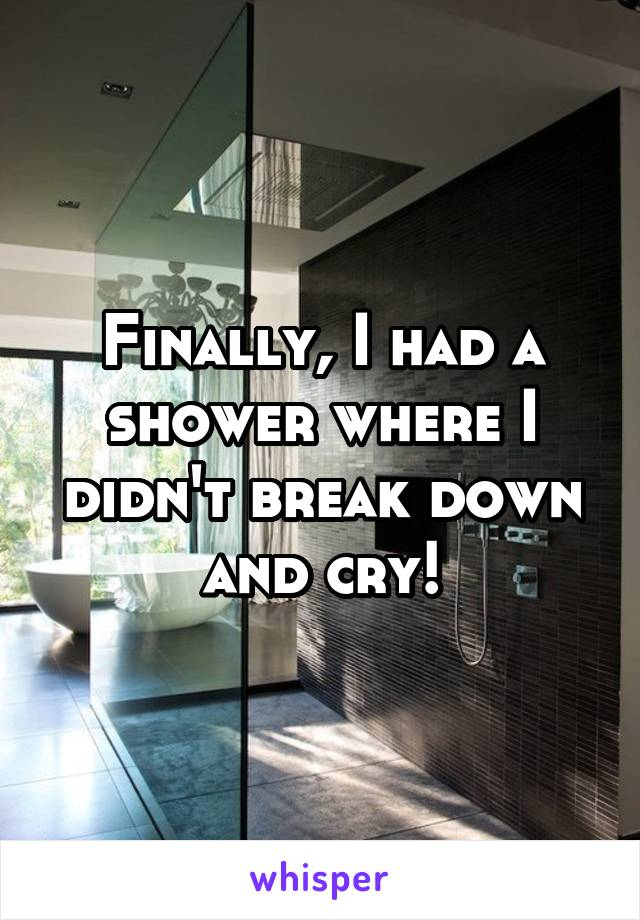 Finally, I had a shower where I didn't break down and cry!