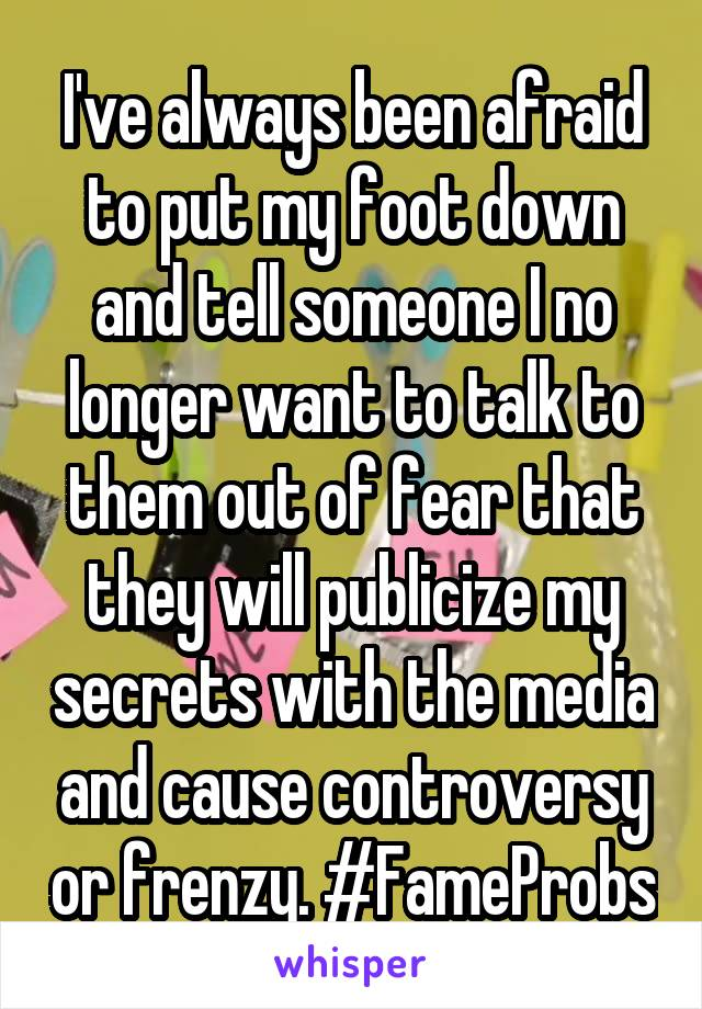 I've always been afraid to put my foot down and tell someone I no longer want to talk to them out of fear that they will publicize my secrets with the media and cause controversy or frenzy. #FameProbs