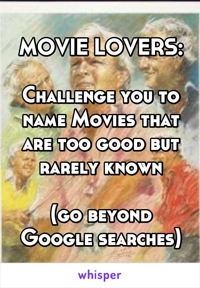 MOVIE LOVERS:  Challenge you to name Movies that are too good but rarely known  (go beyond Google searches)