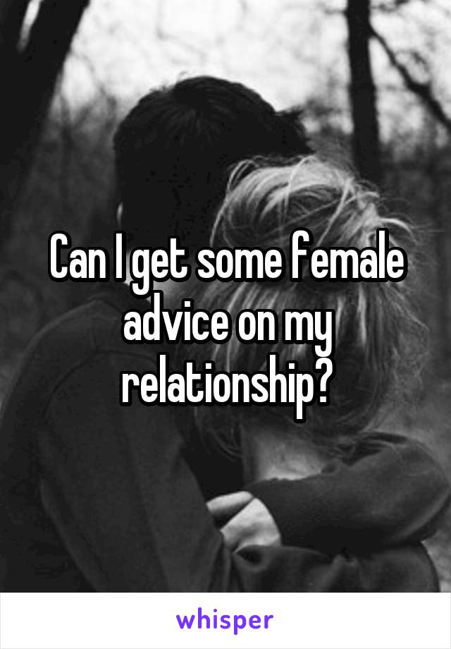 Can I get some female advice on my relationship?