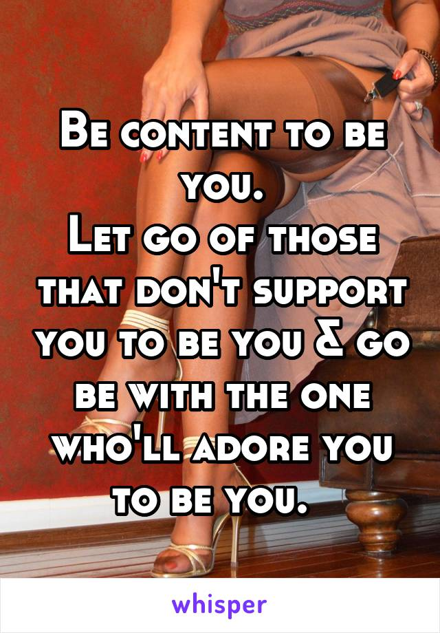 Be content to be you. Let go of those that don't support you to be you & go be with the one who'll adore you to be you.