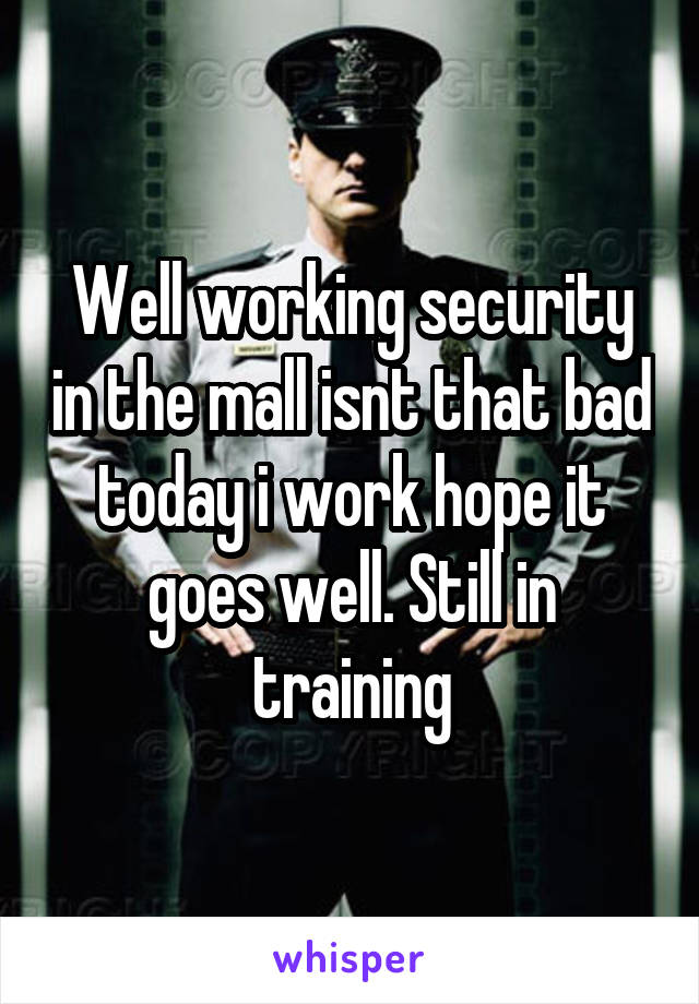 Well working security in the mall isnt that bad today i work hope it goes well. Still in training