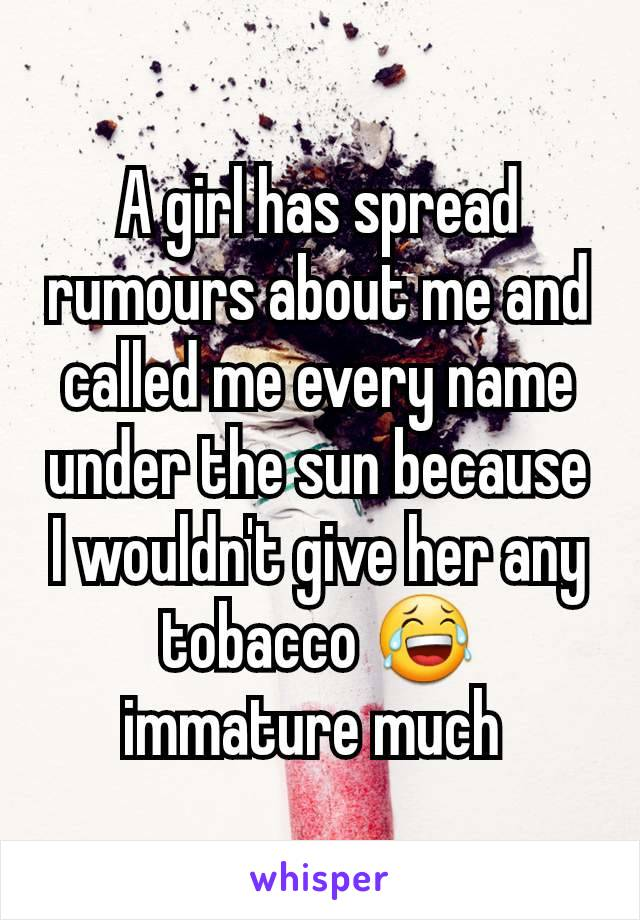 A girl has spread rumours about me and called me every name under the sun because I wouldn't give her any tobacco 😂 immature much