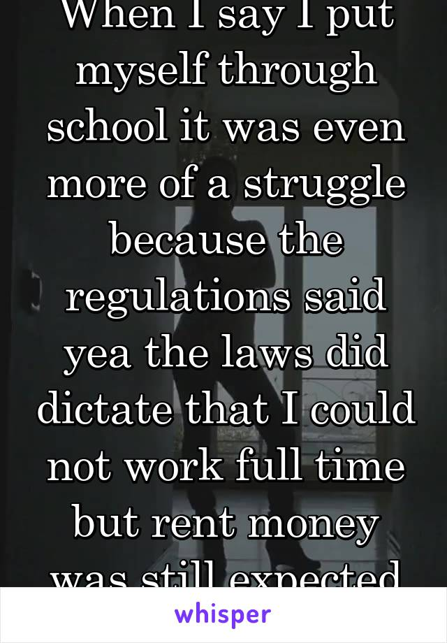 When I say I put myself through school it was even more of a struggle because the regulations said yea the laws did dictate that I could not work full time but rent money was still expected on time