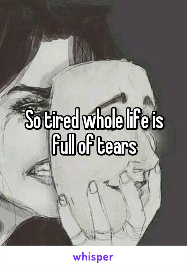 So tired whole life is full of tears