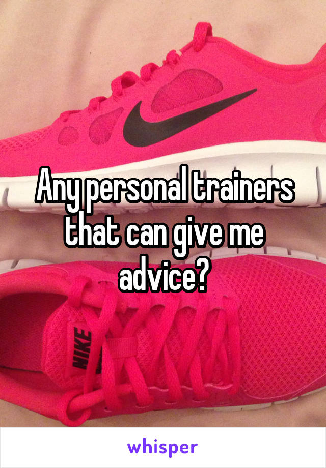 Any personal trainers that can give me advice?