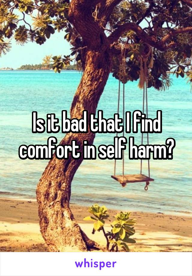 Is it bad that I find comfort in self harm?