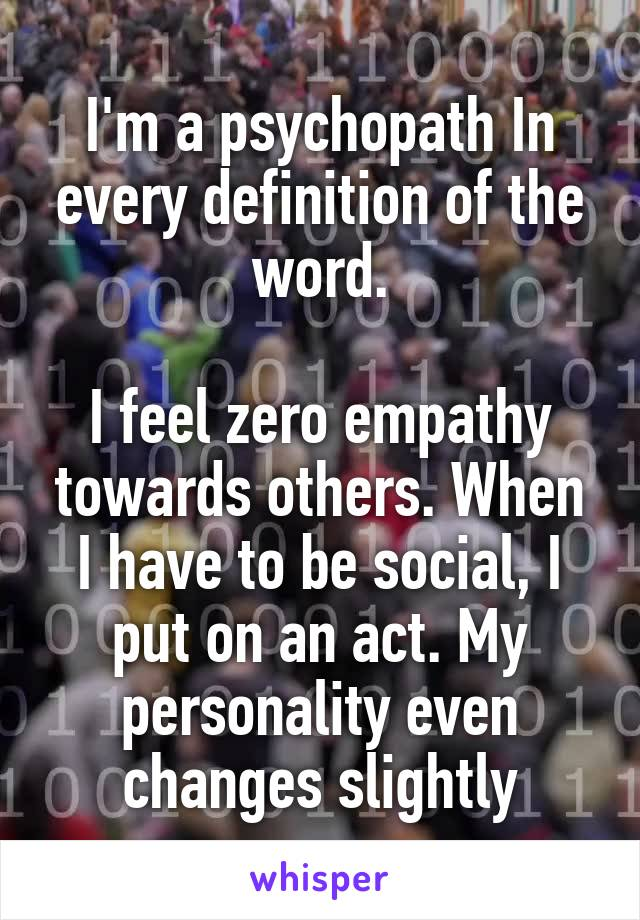 I'm a psychopath In every definition of the word.  I feel zero empathy towards others. When I have to be social, I put on an act. My personality even changes slightly