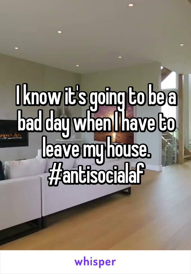 I know it's going to be a bad day when I have to leave my house. #antisocialaf