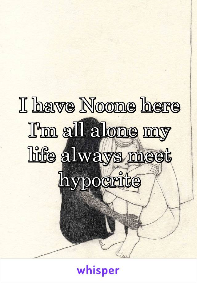 I have Noone here I'm all alone my life always meet hypocrite