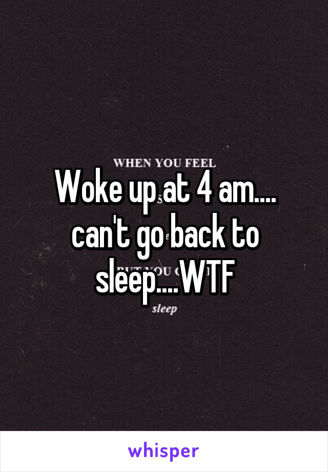 Woke up at 4 am.... can't go back to sleep....WTF