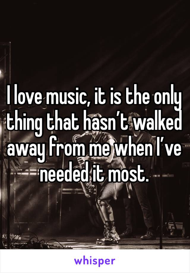 I love music, it is the only thing that hasn't walked away from me when I've needed it most.