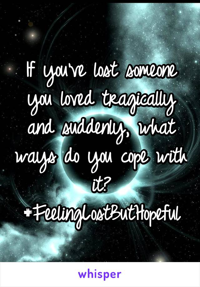 If you've lost someone you loved tragically and suddenly, what ways do you cope with it? #FeelingLostButHopeful