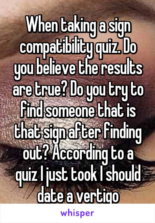 When taking a sign compatibility quiz. Do you believe the results are true? Do you try to find someone that is that sign after finding out? According to a quiz I just took I should date a vertigo