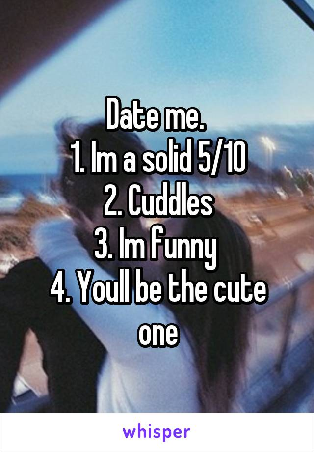 Date me.  1. Im a solid 5/10 2. Cuddles 3. Im funny  4. Youll be the cute one