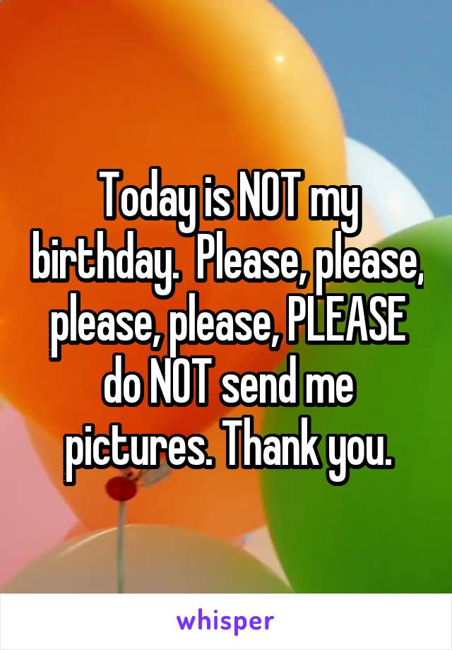 Today is NOT my birthday.  Please, please, please, please, PLEASE do NOT send me pictures. Thank you.