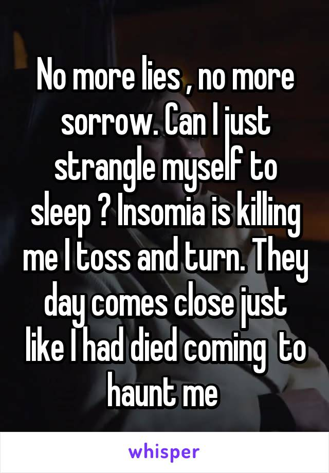 No more lies , no more sorrow. Can I just strangle myself to sleep ? Insomia is killing me I toss and turn. They day comes close just like I had died coming  to haunt me