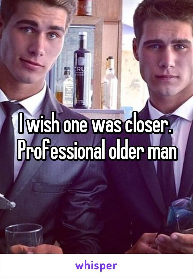 I wish one was closer.  Professional older man
