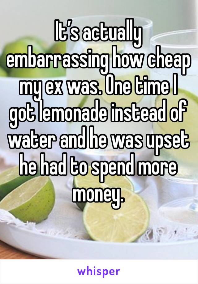 It's actually embarrassing how cheap my ex was. One time I got lemonade instead of water and he was upset he had to spend more money.