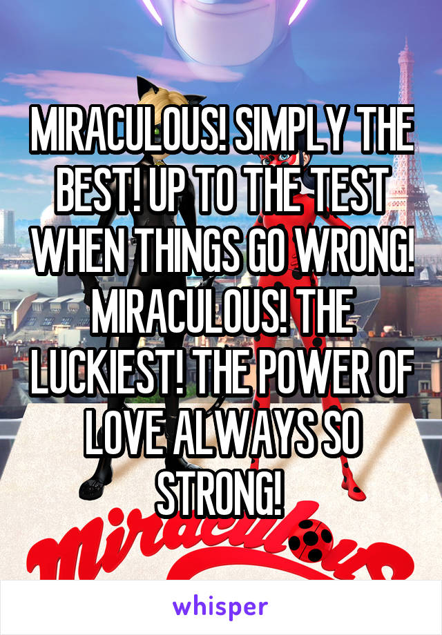 MIRACULOUS! SIMPLY THE BEST! UP TO THE TEST WHEN THINGS GO WRONG! MIRACULOUS! THE LUCKIEST! THE POWER OF LOVE ALWAYS SO STRONG!
