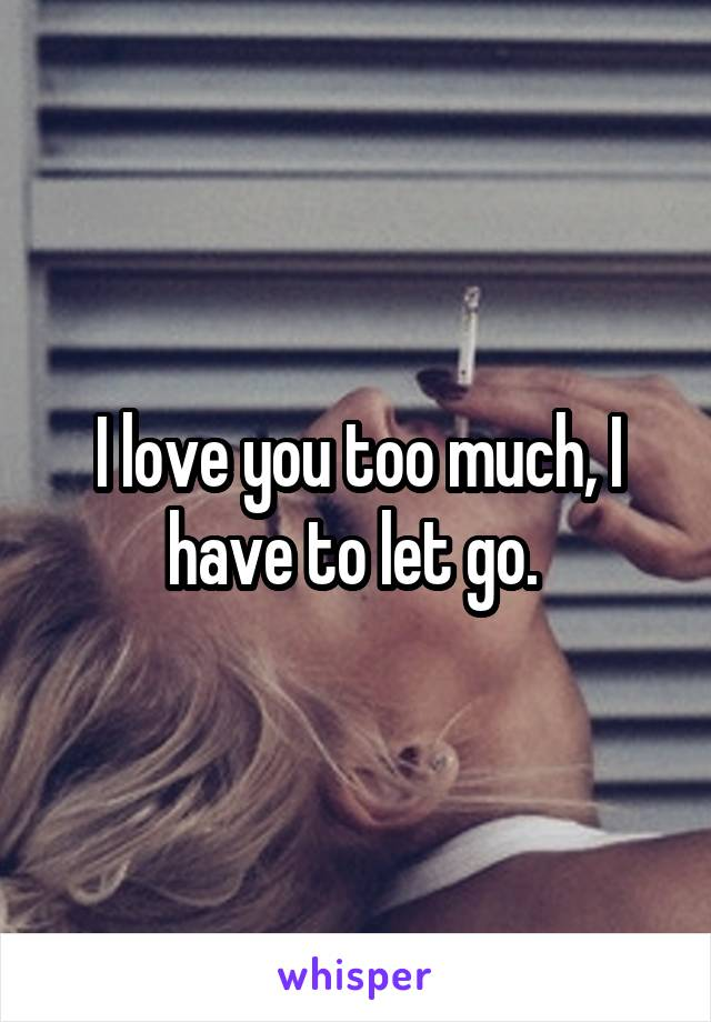 I love you too much, I have to let go.